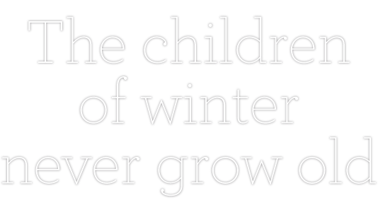 The Children Of Winter Never Grow Old